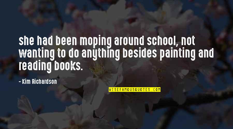 School Quotes By Kim Richardson: she had been moping around school, not wanting
