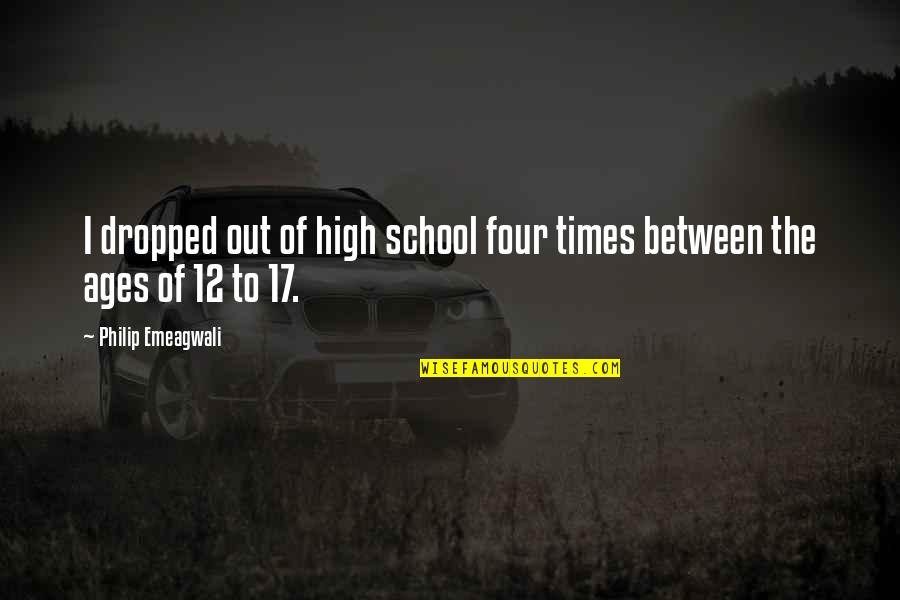 School Quotes By Philip Emeagwali: I dropped out of high school four times