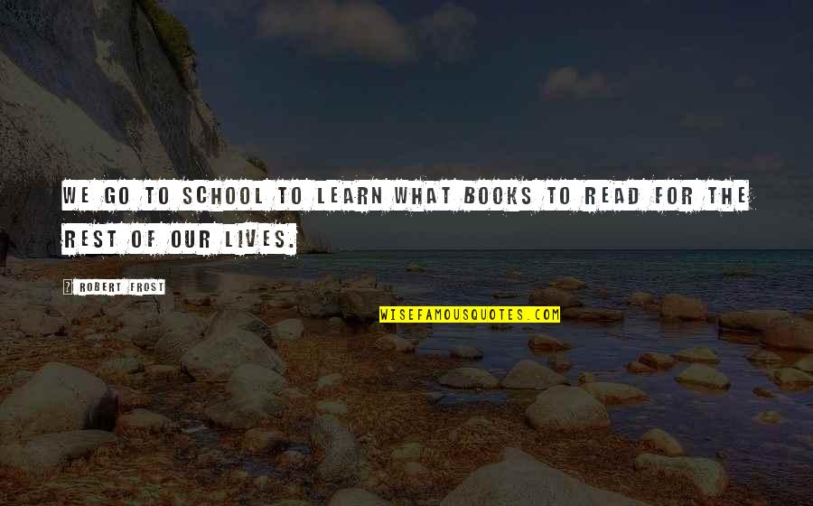 School Quotes By Robert Frost: We go to school to learn what books