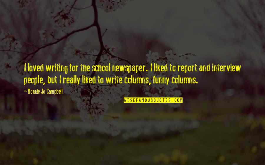 School Report Quotes By Bonnie Jo Campbell: I loved writing for the school newspaper. I