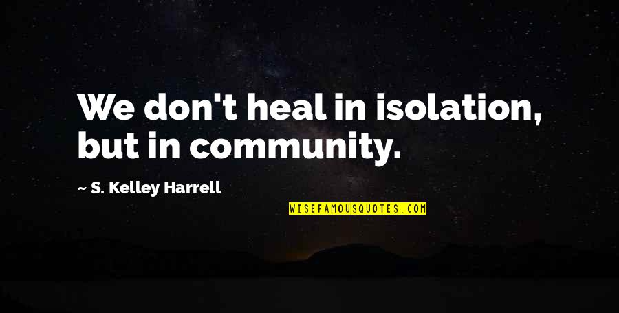School Slogans Quotes By S. Kelley Harrell: We don't heal in isolation, but in community.