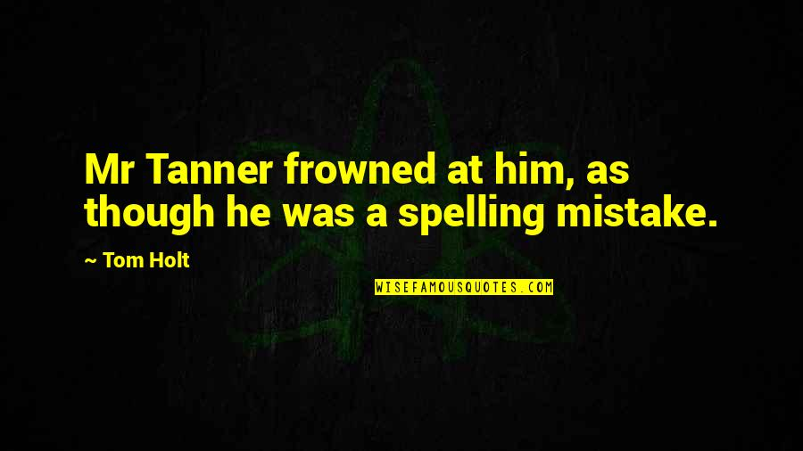 School Slogans Quotes By Tom Holt: Mr Tanner frowned at him, as though he