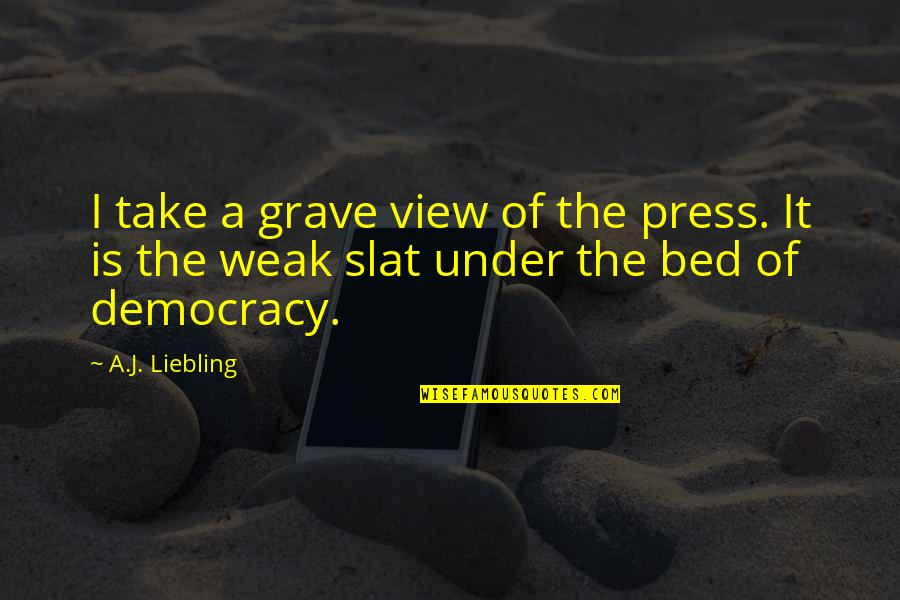School Starting Early Quotes By A.J. Liebling: I take a grave view of the press.