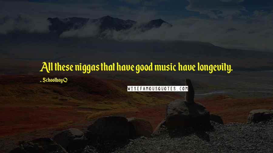Schoolboy Q quotes: All these niggas that have good music have longevity.