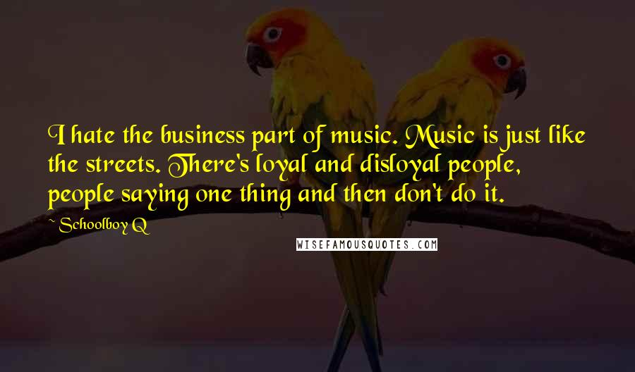 Schoolboy Q quotes: I hate the business part of music. Music is just like the streets. There's loyal and disloyal people, people saying one thing and then don't do it.