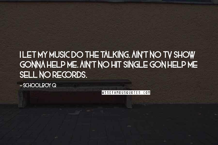 Schoolboy Q quotes: I let my music do the talking. Ain't no TV show gonna help me. Ain't no hit single gon help me sell no records.