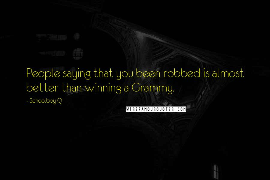 Schoolboy Q quotes: People saying that you been robbed is almost better than winning a Grammy.