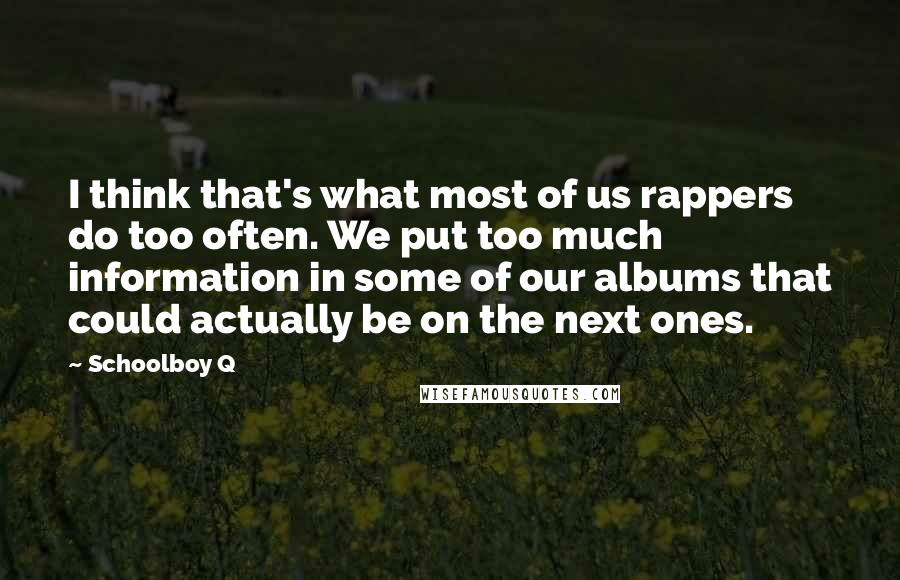 Schoolboy Q quotes: I think that's what most of us rappers do too often. We put too much information in some of our albums that could actually be on the next ones.