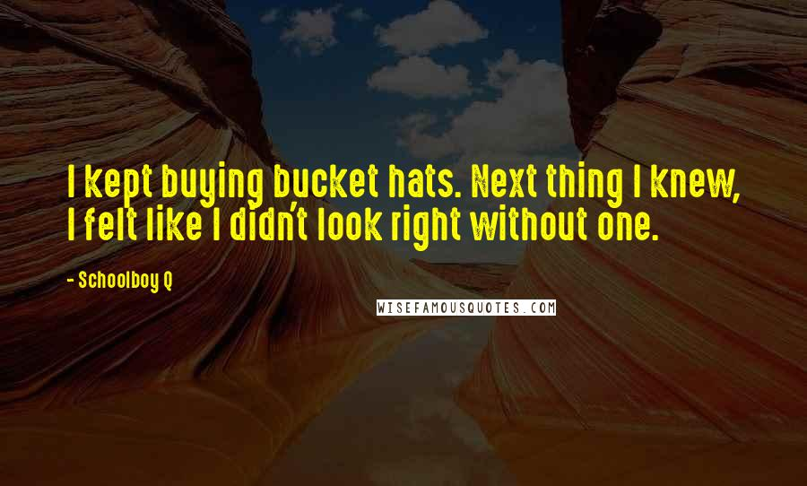 Schoolboy Q quotes: I kept buying bucket hats. Next thing I knew, I felt like I didn't look right without one.