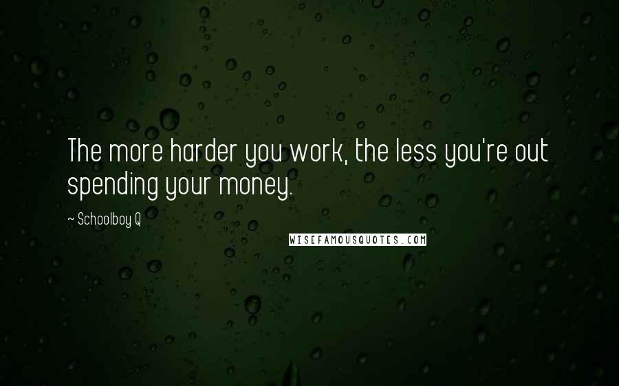 Schoolboy Q quotes: The more harder you work, the less you're out spending your money.