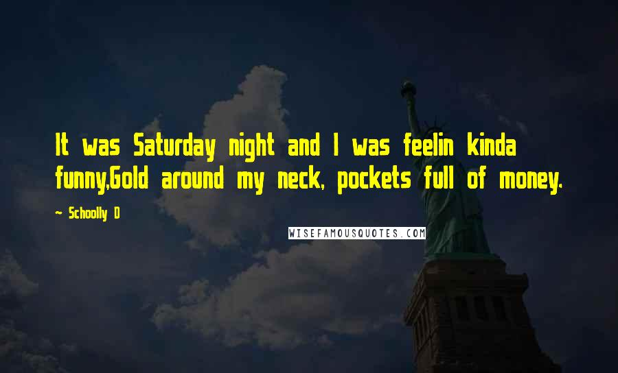 Schoolly D quotes: It was Saturday night and I was feelin kinda funny,Gold around my neck, pockets full of money.