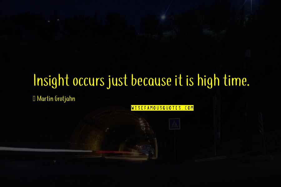 Schoolmates Reunion Quotes By Martin Grotjahn: Insight occurs just because it is high time.