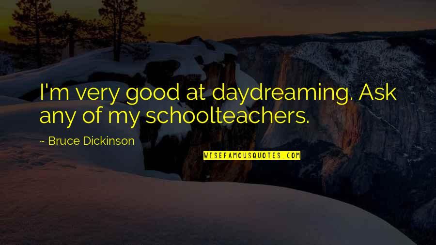 Schoolteachers Quotes By Bruce Dickinson: I'm very good at daydreaming. Ask any of