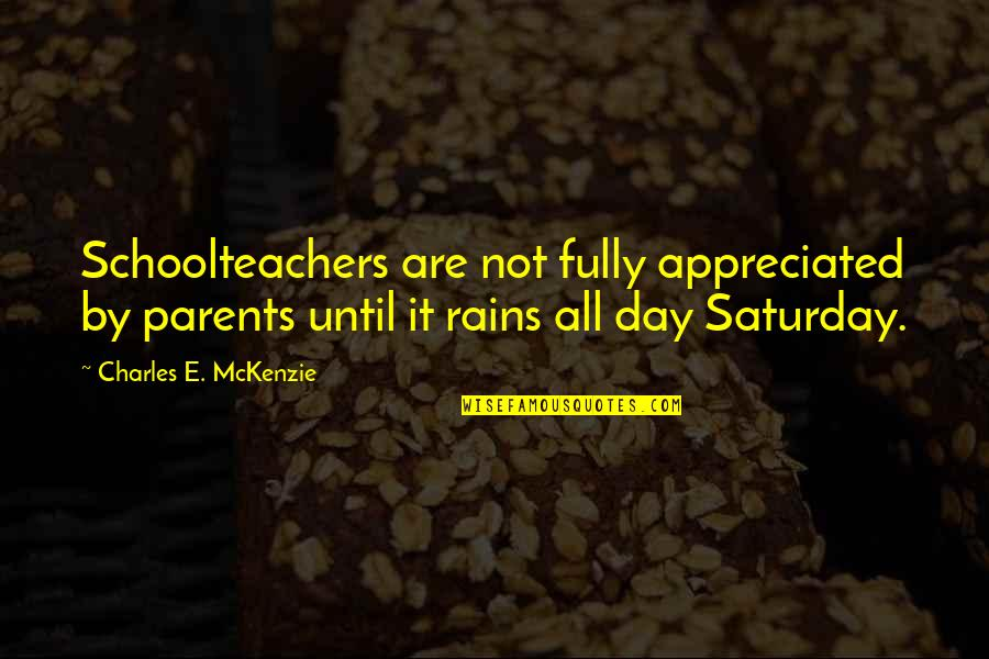 Schoolteachers Quotes By Charles E. McKenzie: Schoolteachers are not fully appreciated by parents until