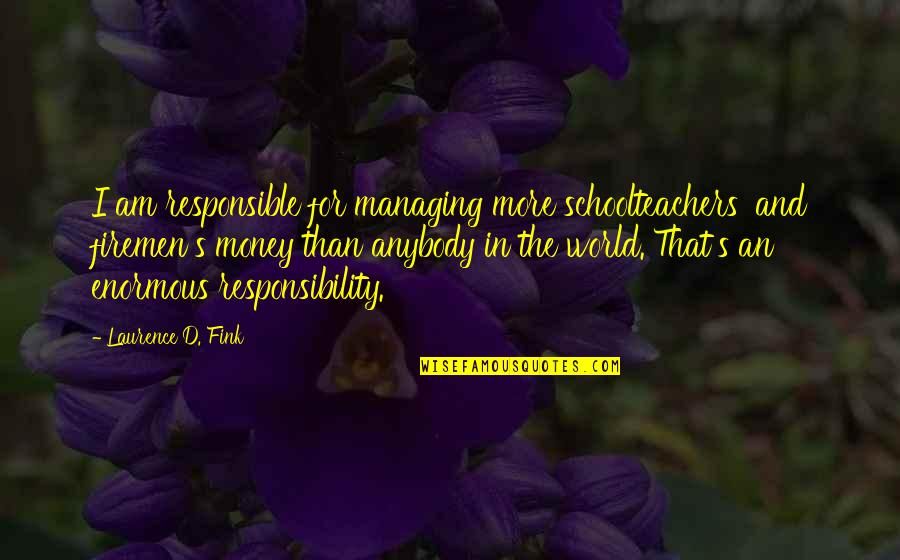 Schoolteachers Quotes By Laurence D. Fink: I am responsible for managing more schoolteachers' and