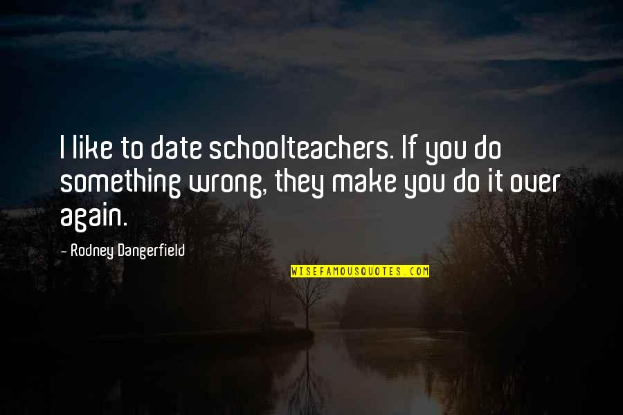 Schoolteachers Quotes By Rodney Dangerfield: I like to date schoolteachers. If you do