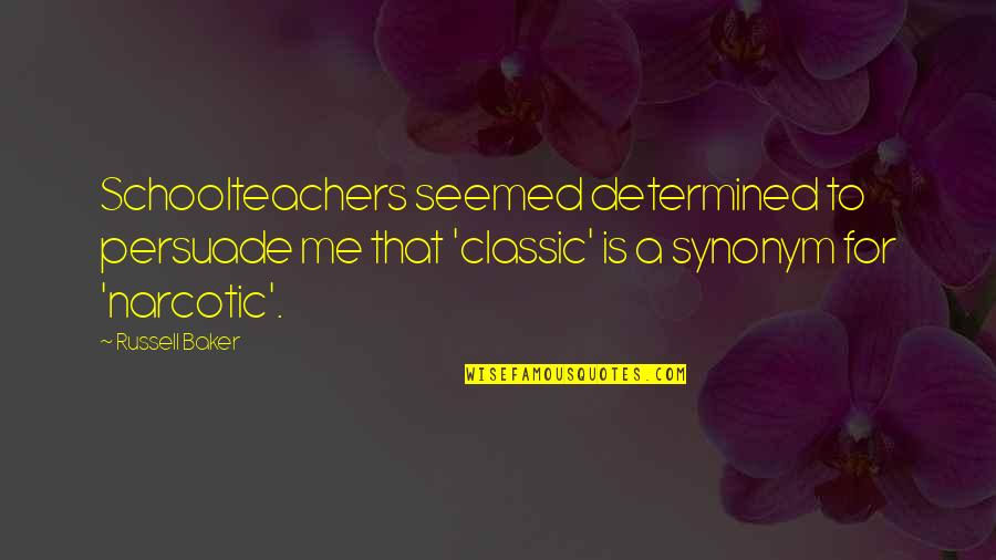 Schoolteachers Quotes By Russell Baker: Schoolteachers seemed determined to persuade me that 'classic'
