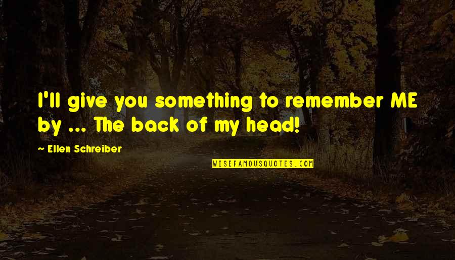 Schreiber Quotes By Ellen Schreiber: I'll give you something to remember ME by