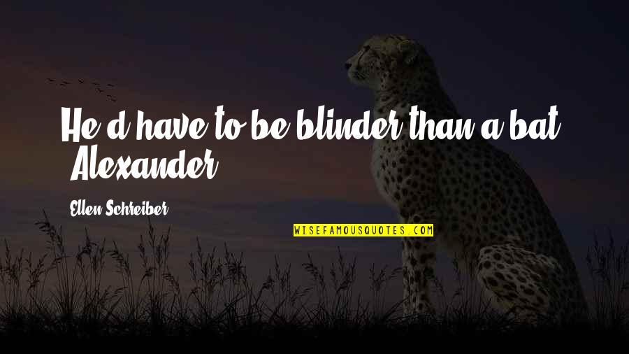 Schreiber Quotes By Ellen Schreiber: He'd have to be blinder than a bat.