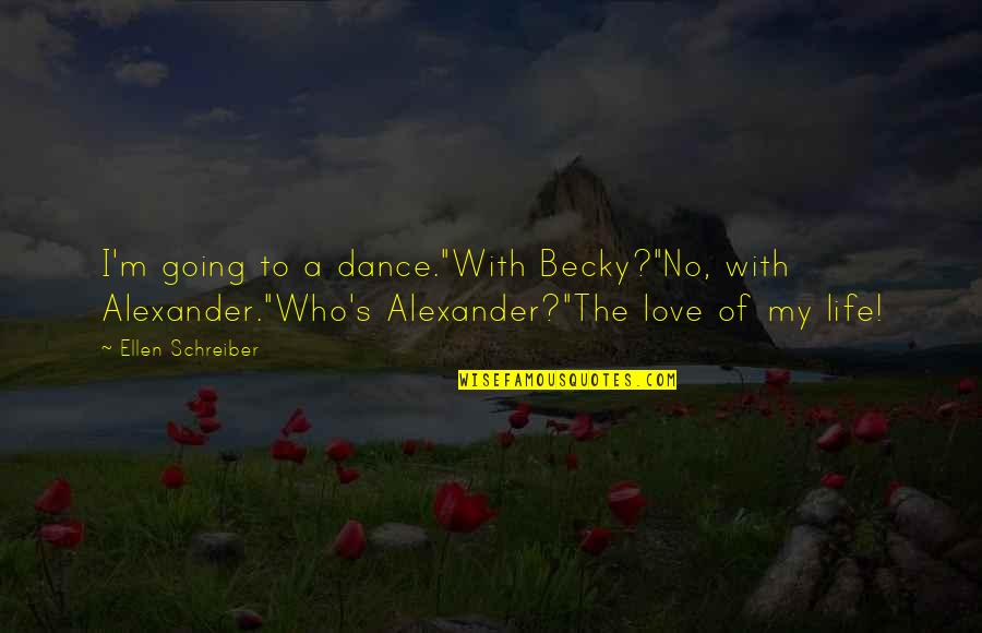 """Schreiber Quotes By Ellen Schreiber: I'm going to a dance.""""With Becky?""""No, with Alexander.""""Who's"""