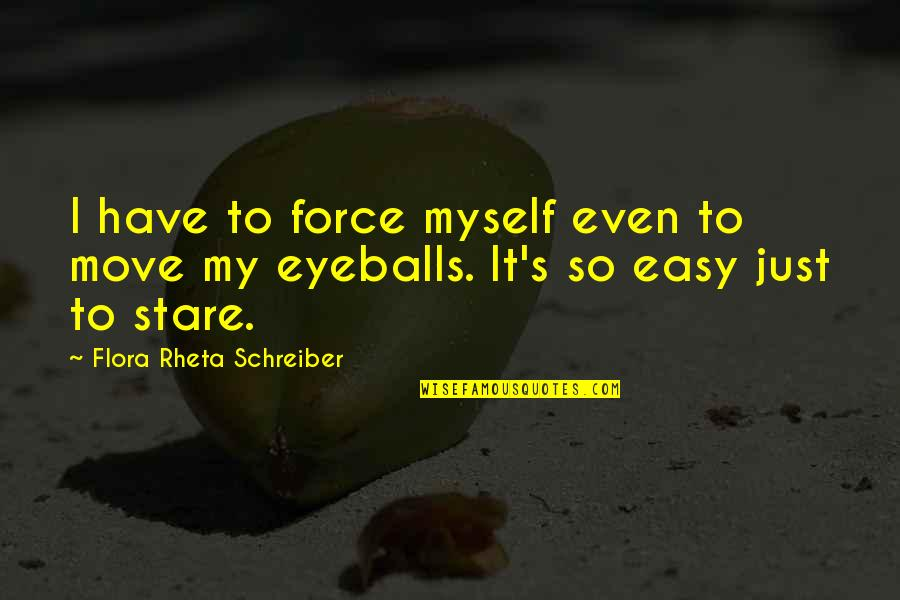 Schreiber Quotes By Flora Rheta Schreiber: I have to force myself even to move