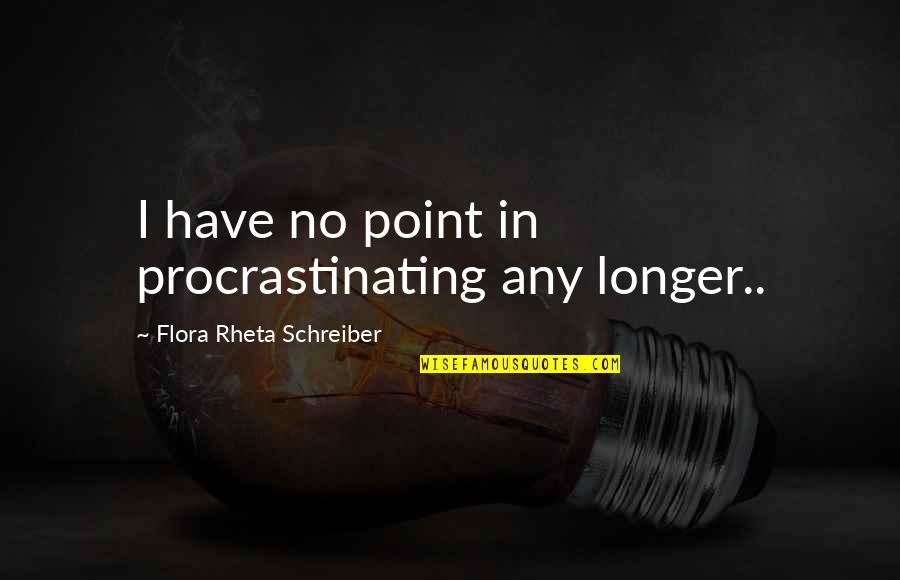 Schreiber Quotes By Flora Rheta Schreiber: I have no point in procrastinating any longer..