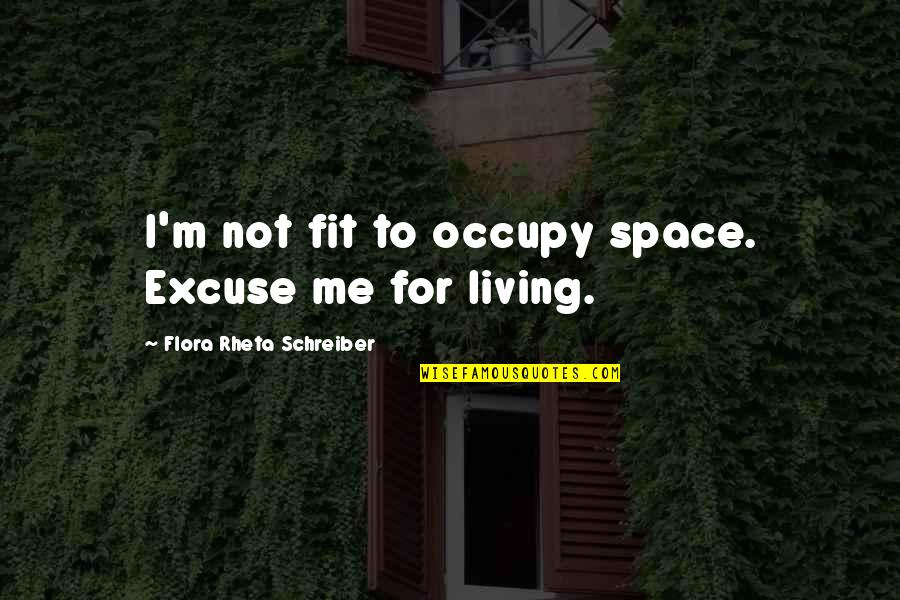 Schreiber Quotes By Flora Rheta Schreiber: I'm not fit to occupy space. Excuse me
