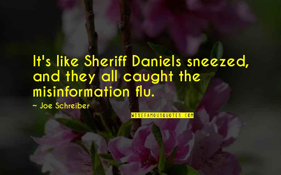 Schreiber Quotes By Joe Schreiber: It's like Sheriff Daniels sneezed, and they all