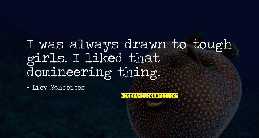 Schreiber Quotes By Liev Schreiber: I was always drawn to tough girls. I