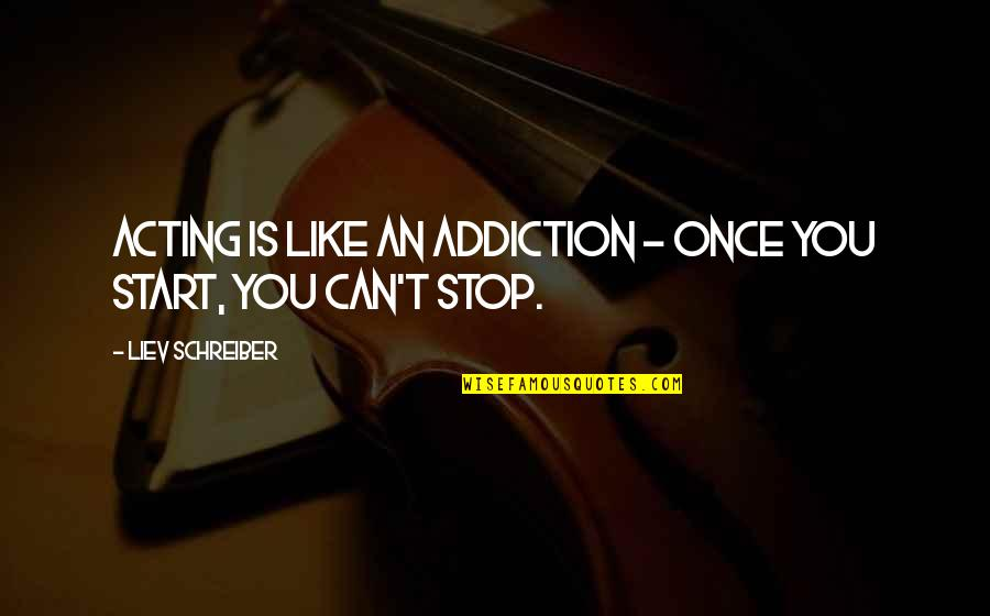Schreiber Quotes By Liev Schreiber: Acting is like an addiction - once you