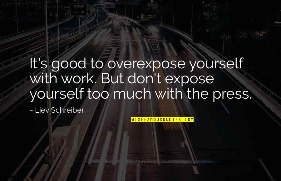 Schreiber Quotes By Liev Schreiber: It's good to overexpose yourself with work. But