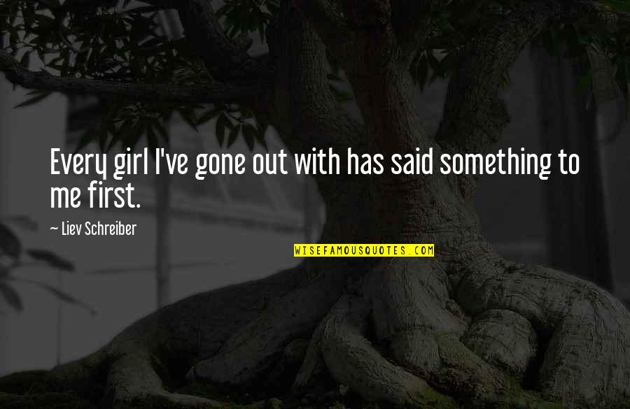 Schreiber Quotes By Liev Schreiber: Every girl I've gone out with has said