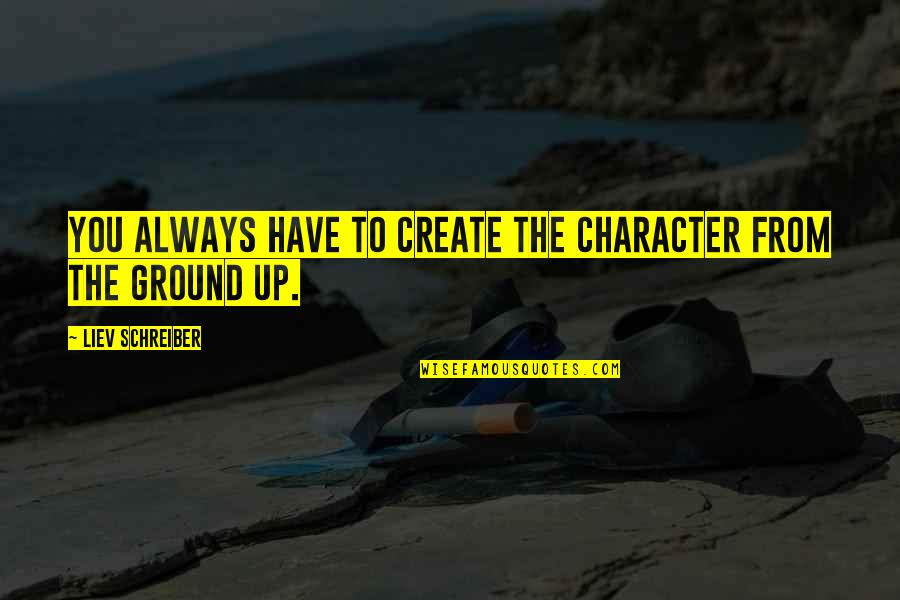 Schreiber Quotes By Liev Schreiber: You always have to create the character from