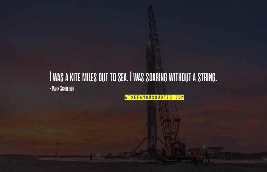 Schreiber Quotes By Mark Schreiber: I was a kite miles out to sea.