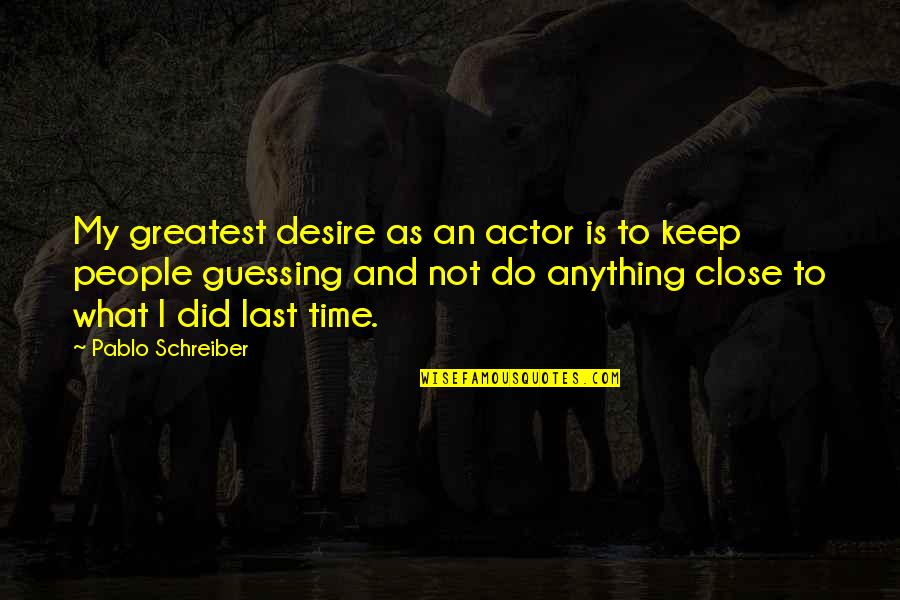 Schreiber Quotes By Pablo Schreiber: My greatest desire as an actor is to
