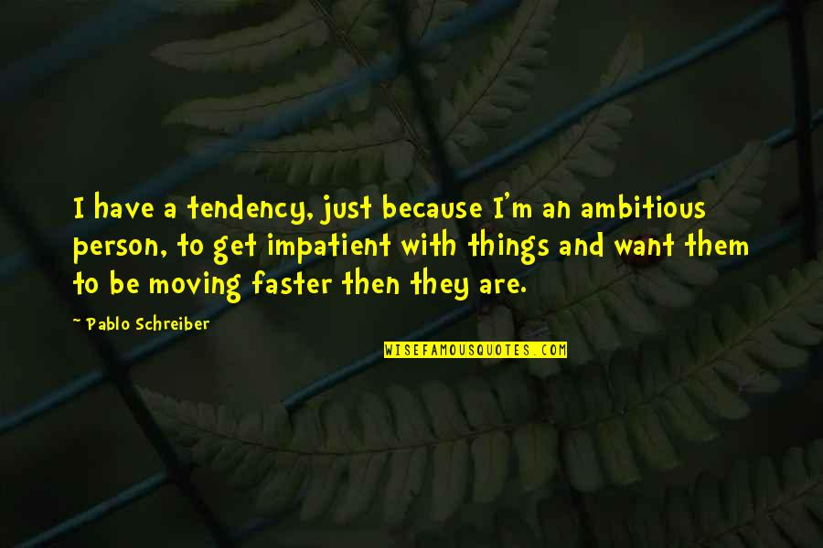 Schreiber Quotes By Pablo Schreiber: I have a tendency, just because I'm an
