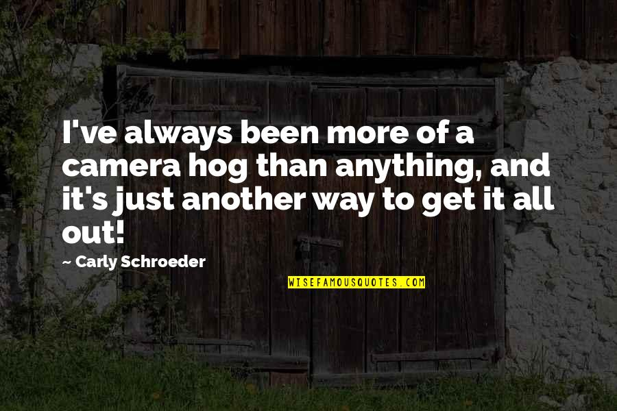 Schroeder's Quotes By Carly Schroeder: I've always been more of a camera hog