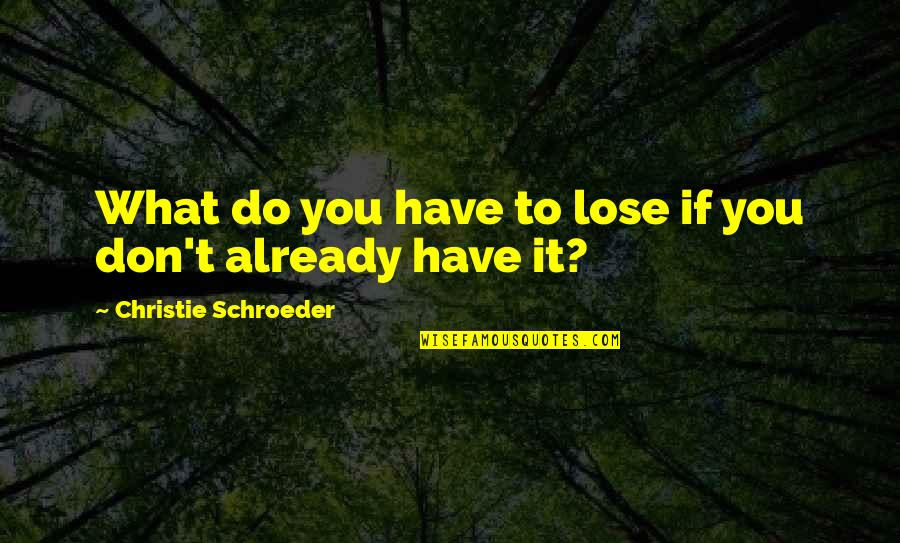 Schroeder's Quotes By Christie Schroeder: What do you have to lose if you