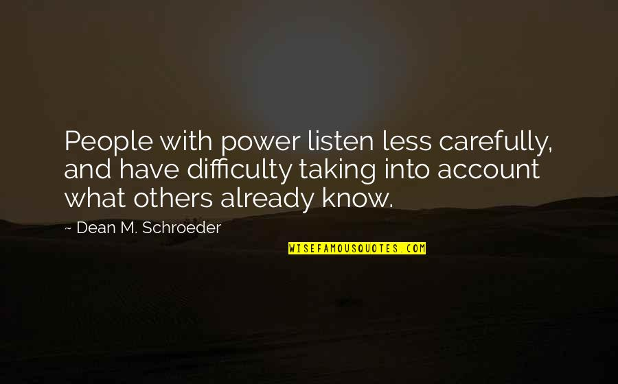 Schroeder's Quotes By Dean M. Schroeder: People with power listen less carefully, and have