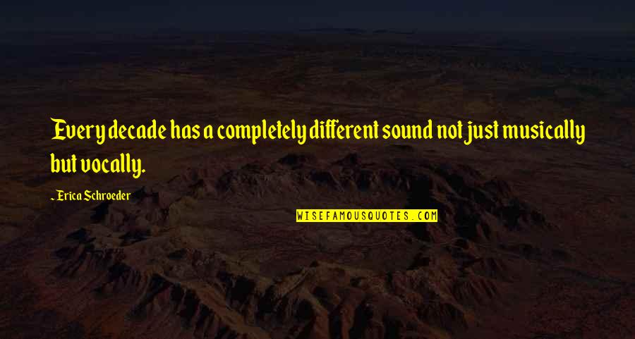 Schroeder's Quotes By Erica Schroeder: Every decade has a completely different sound not