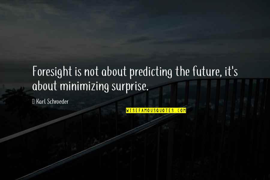Schroeder's Quotes By Karl Schroeder: Foresight is not about predicting the future, it's