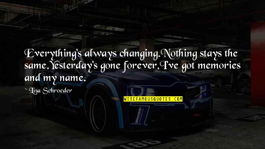 Schroeder's Quotes By Lisa Schroeder: Everything's always changing.Nothing stays the same.Yesterday's gone forever,I've