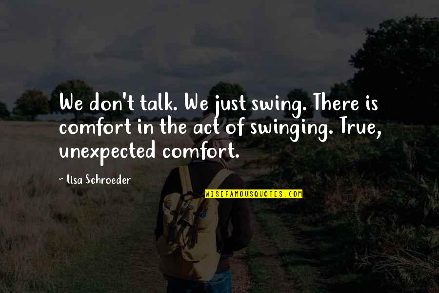 Schroeder's Quotes By Lisa Schroeder: We don't talk. We just swing. There is
