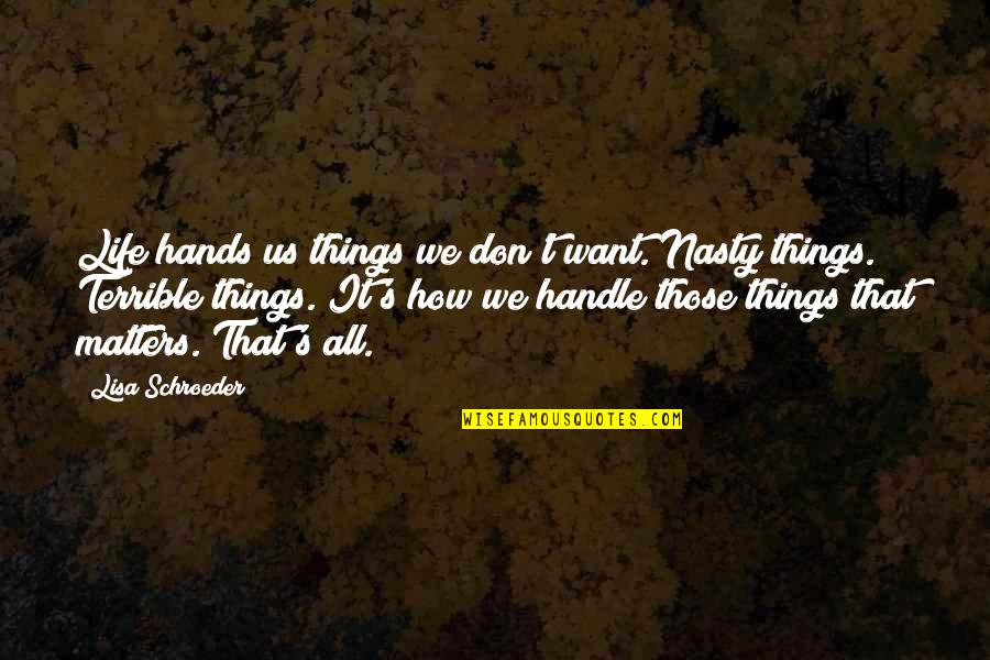 Schroeder's Quotes By Lisa Schroeder: Life hands us things we don't want. Nasty