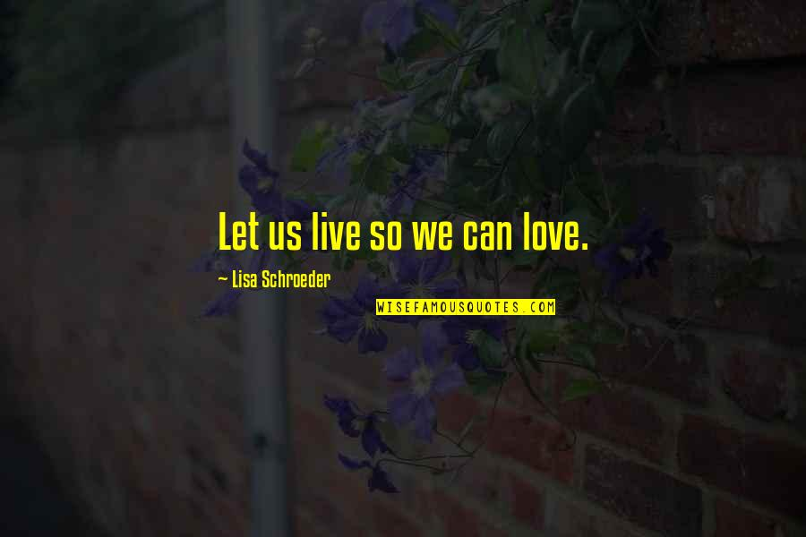 Schroeder's Quotes By Lisa Schroeder: Let us live so we can love.