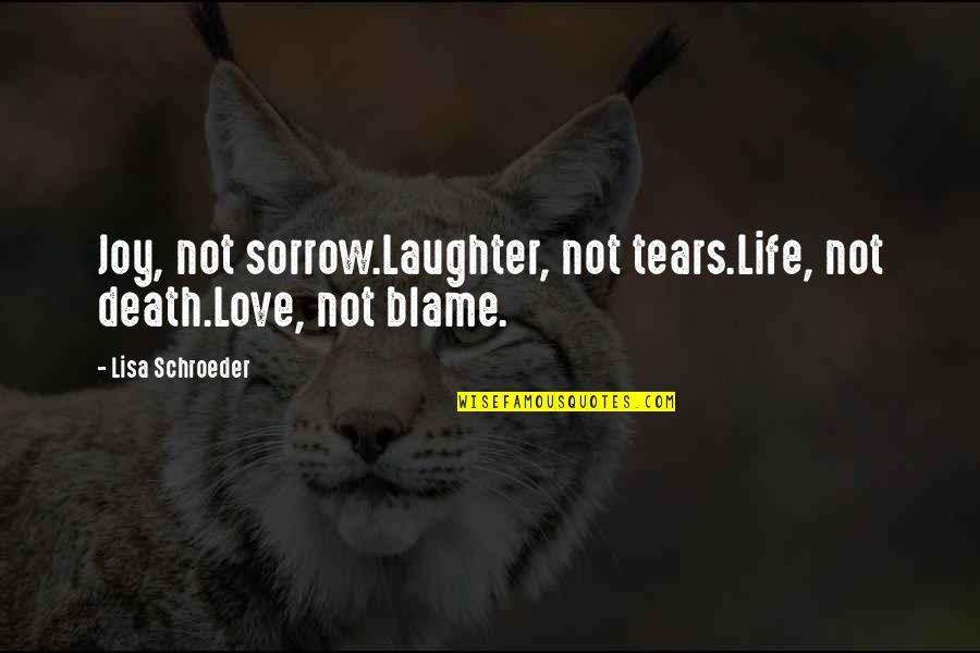 Schroeder's Quotes By Lisa Schroeder: Joy, not sorrow.Laughter, not tears.Life, not death.Love, not