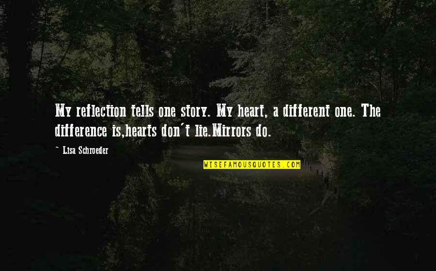 Schroeder's Quotes By Lisa Schroeder: My reflection tells one story. My heart, a