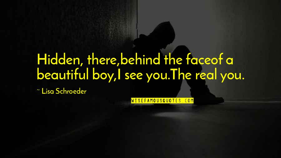 Schroeder's Quotes By Lisa Schroeder: Hidden, there,behind the faceof a beautiful boy,I see