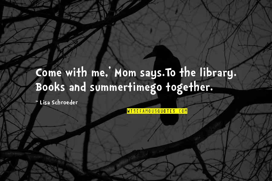 Schroeder's Quotes By Lisa Schroeder: Come with me,' Mom says.To the library. Books