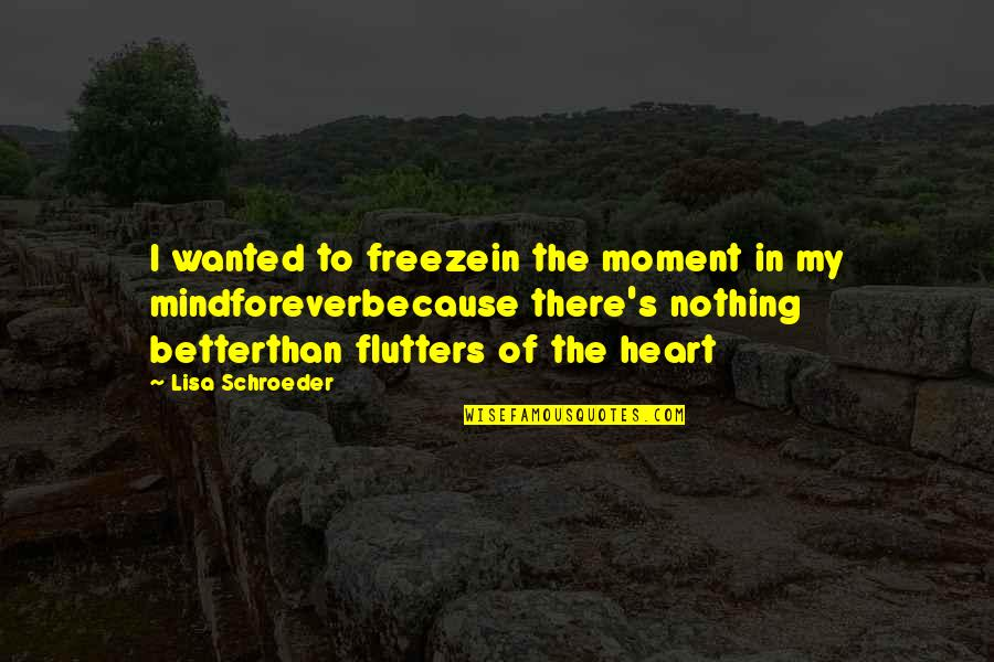 Schroeder's Quotes By Lisa Schroeder: I wanted to freezein the moment in my